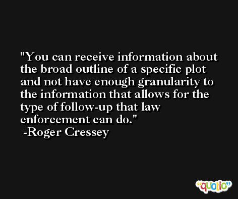 You can receive information about the broad outline of a specific plot and not have enough granularity to the information that allows for the type of follow-up that law enforcement can do. -Roger Cressey