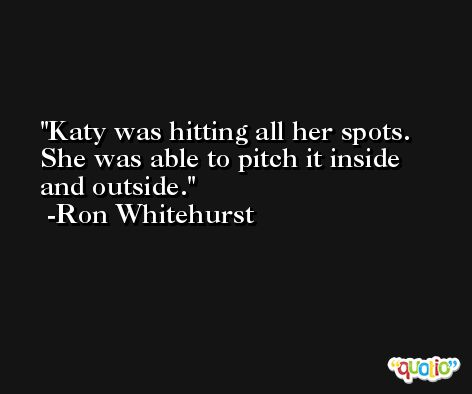 Katy was hitting all her spots. She was able to pitch it inside and outside. -Ron Whitehurst