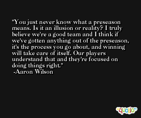 You just never know what a preseason means. Is it an illusion or reality? I truly believe we're a good team and I think if we've gotten anything out of the preseason, it's the process you go about, and winning will take care of itself. Our players understand that and they're focused on doing things right. -Aaron Wilson