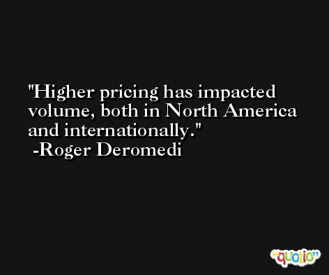 Higher pricing has impacted volume, both in North America and internationally. -Roger Deromedi