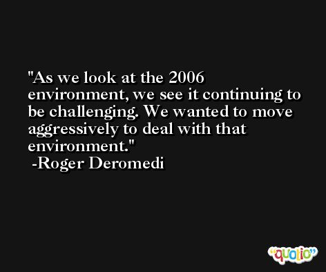 As we look at the 2006 environment, we see it continuing to be challenging. We wanted to move aggressively to deal with that environment. -Roger Deromedi