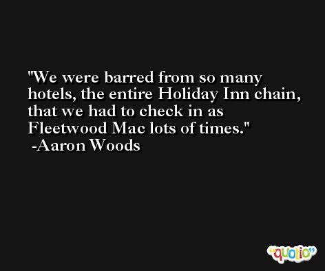We were barred from so many hotels, the entire Holiday Inn chain, that we had to check in as Fleetwood Mac lots of times. -Aaron Woods
