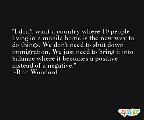 I don't want a country where 10 people living in a mobile home is the new way to do things. We don't need to shut down immigration. We just need to bring it into balance where it becomes a positive instead of a negative. -Ron Woodard