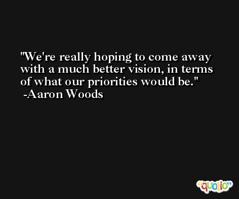 We're really hoping to come away with a much better vision, in terms of what our priorities would be. -Aaron Woods