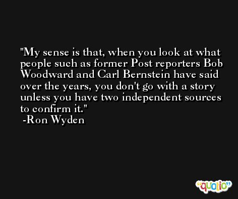 My sense is that, when you look at what people such as former Post reporters Bob Woodward and Carl Bernstein have said over the years, you don't go with a story unless you have two independent sources to confirm it. -Ron Wyden