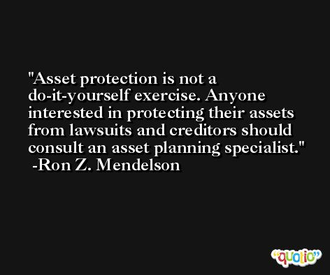 Asset protection is not a do-it-yourself exercise. Anyone interested in protecting their assets from lawsuits and creditors should consult an asset planning specialist. -Ron Z. Mendelson