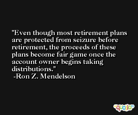 Even though most retirement plans are protected from seizure before retirement, the proceeds of these plans become fair game once the account owner begins taking distributions. -Ron Z. Mendelson