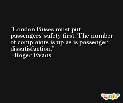 London Buses must put passengers' safety first. The number of complaints is up as is passenger dissatisfaction. -Roger Evans