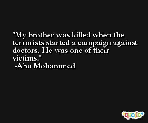 My brother was killed when the terrorists started a campaign against doctors. He was one of their victims. -Abu Mohammed