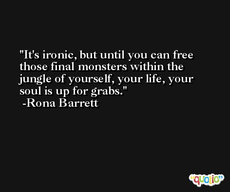 It's ironic, but until you can free those final monsters within the jungle of yourself, your life, your soul is up for grabs. -Rona Barrett