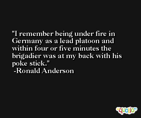 I remember being under fire in Germany as a lead platoon and within four or five minutes the brigadier was at my back with his poke stick. -Ronald Anderson