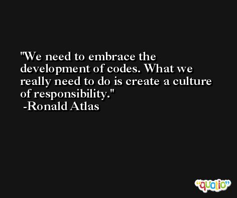We need to embrace the development of codes. What we really need to do is create a culture of responsibility. -Ronald Atlas