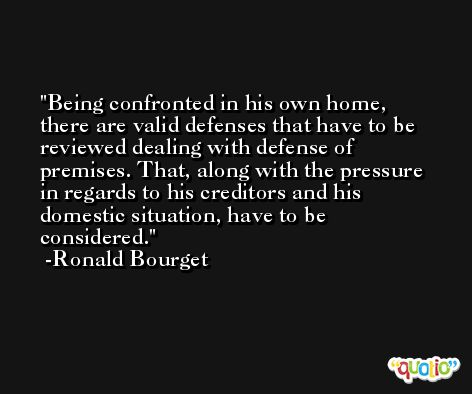 Being confronted in his own home, there are valid defenses that have to be reviewed dealing with defense of premises. That, along with the pressure in regards to his creditors and his domestic situation, have to be considered. -Ronald Bourget