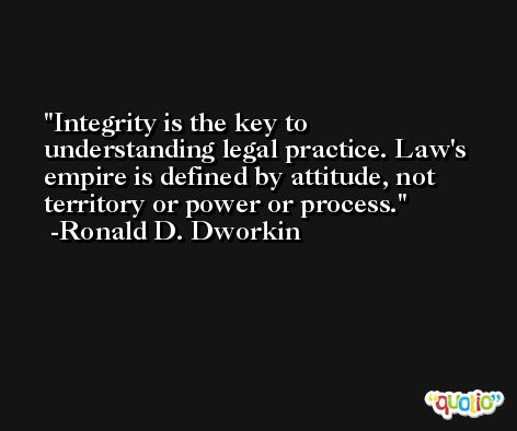 Integrity is the key to understanding legal practice. Law's empire is defined by attitude, not territory or power or process. -Ronald D. Dworkin