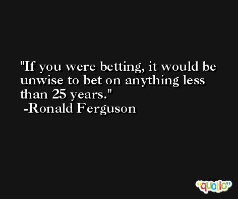If you were betting, it would be unwise to bet on anything less than 25 years. -Ronald Ferguson