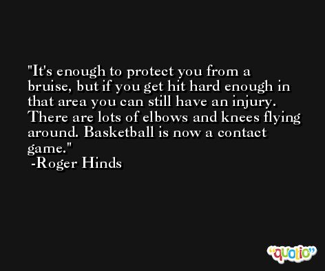 It's enough to protect you from a bruise, but if you get hit hard enough in that area you can still have an injury. There are lots of elbows and knees flying around. Basketball is now a contact game. -Roger Hinds