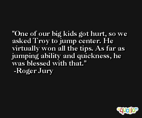One of our big kids got hurt, so we asked Troy to jump center. He virtually won all the tips. As far as jumping ability and quickness, he was blessed with that. -Roger Jury
