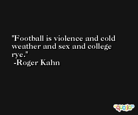 Football is violence and cold weather and sex and college rye. -Roger Kahn