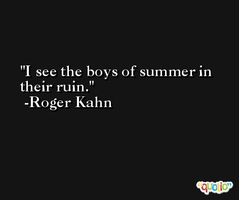 I see the boys of summer in their ruin. -Roger Kahn