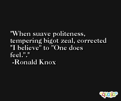 When suave politeness, tempering bigot zeal, corrected ''I believe'' to ''One does feel.''. -Ronald Knox