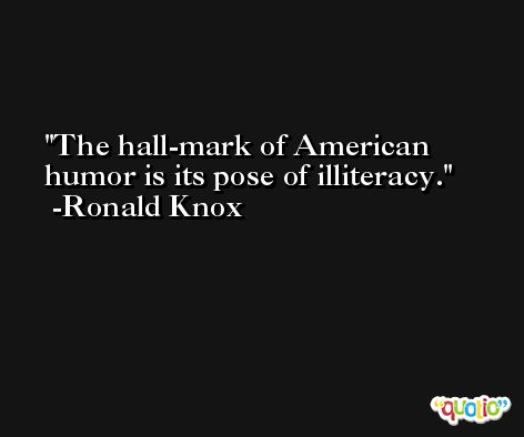The hall-mark of American humor is its pose of illiteracy. -Ronald Knox