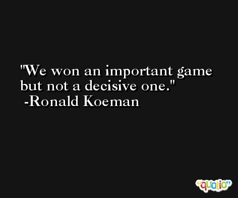 We won an important game but not a decisive one. -Ronald Koeman