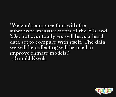 We can't compare that with the submarine measurements of the '50s and '60s, but eventually we will have a hard data set to compare with itself. The data we will be collecting will be used to improve climate models. -Ronald Kwok