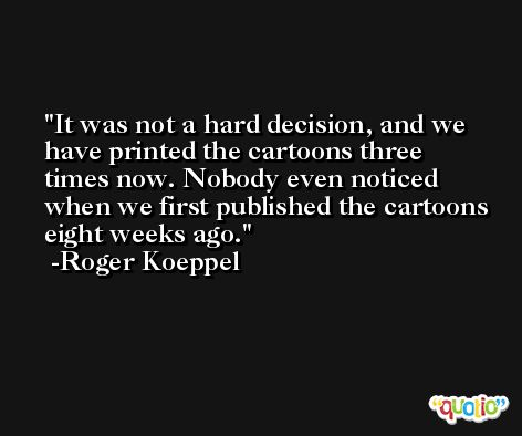 It was not a hard decision, and we have printed the cartoons three times now. Nobody even noticed when we first published the cartoons eight weeks ago. -Roger Koeppel
