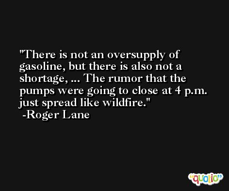 There is not an oversupply of gasoline, but there is also not a shortage, ... The rumor that the pumps were going to close at 4 p.m. just spread like wildfire. -Roger Lane