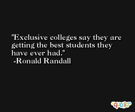 Exclusive colleges say they are getting the best students they have ever had. -Ronald Randall