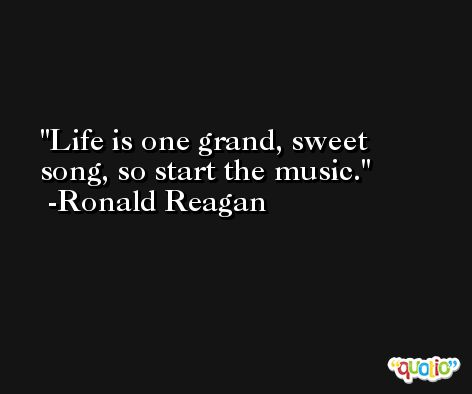 Life is one grand, sweet song, so start the music. -Ronald Reagan