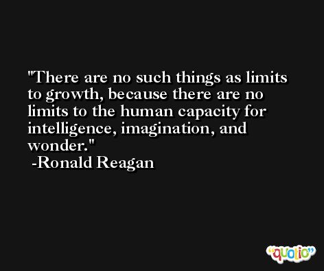 There are no such things as limits to growth, because there are no limits to the human capacity for intelligence, imagination, and wonder. -Ronald Reagan