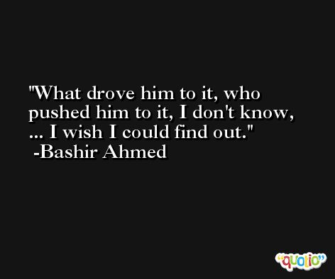 What drove him to it, who pushed him to it, I don't know, ... I wish I could find out. -Bashir Ahmed