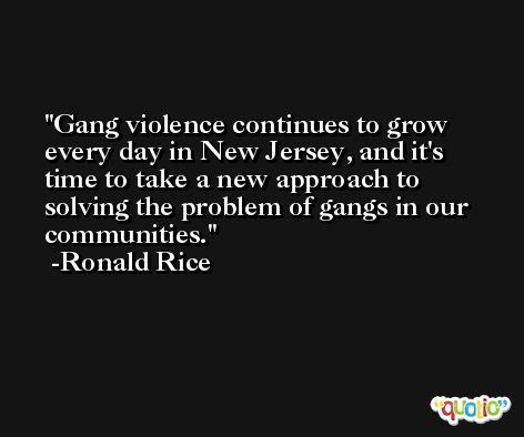 Gang violence continues to grow every day in New Jersey, and it's time to take a new approach to solving the problem of gangs in our communities. -Ronald Rice