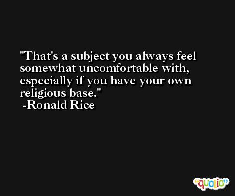 That's a subject you always feel somewhat uncomfortable with, especially if you have your own religious base. -Ronald Rice