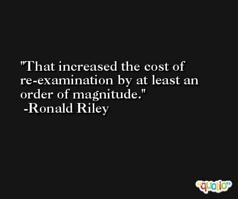 That increased the cost of re-examination by at least an order of magnitude. -Ronald Riley