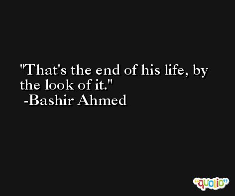 That's the end of his life, by the look of it. -Bashir Ahmed