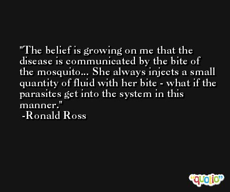 The belief is growing on me that the disease is communicated by the bite of the mosquito... She always injects a small quantity of fluid with her bite - what if the parasites get into the system in this manner. -Ronald Ross