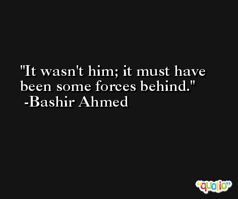 It wasn't him; it must have been some forces behind. -Bashir Ahmed