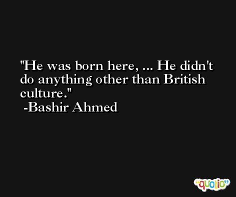 He was born here, ... He didn't do anything other than British culture. -Bashir Ahmed
