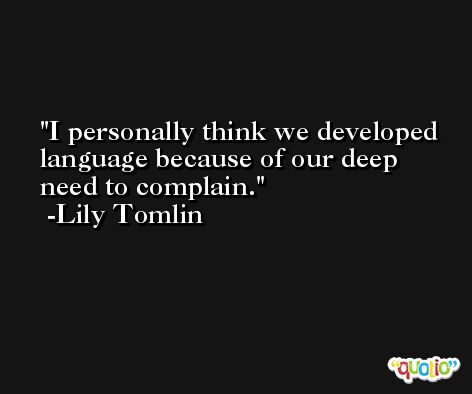 I personally think we developed language because of our deep need to complain. -Lily Tomlin
