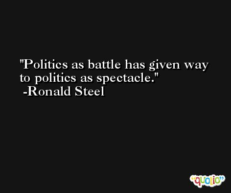 Politics as battle has given way to politics as spectacle. -Ronald Steel