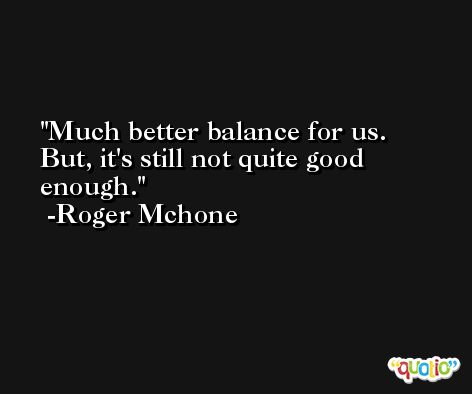 Much better balance for us. But, it's still not quite good enough. -Roger Mchone