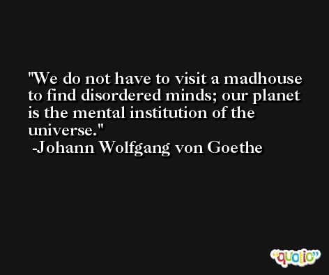 We do not have to visit a madhouse to find disordered minds; our planet is the mental institution of the universe. -Johann Wolfgang von Goethe