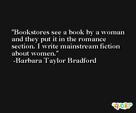 Bookstores see a book by a woman and they put it in the romance section. I write mainstream fiction about women. -Barbara Taylor Bradford