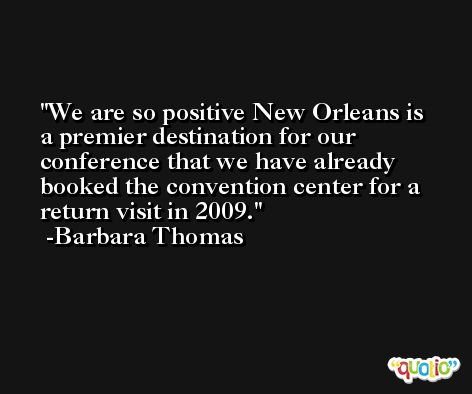 We are so positive New Orleans is a premier destination for our conference that we have already booked the convention center for a return visit in 2009. -Barbara Thomas