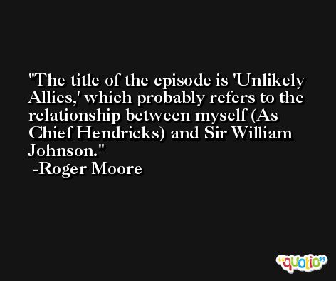 The title of the episode is 'Unlikely Allies,' which probably refers to the relationship between myself (As Chief Hendricks) and Sir William Johnson. -Roger Moore