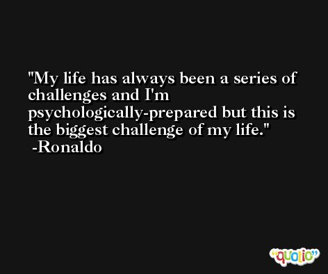 My life has always been a series of challenges and I'm psychologically-prepared but this is the biggest challenge of my life. -Ronaldo