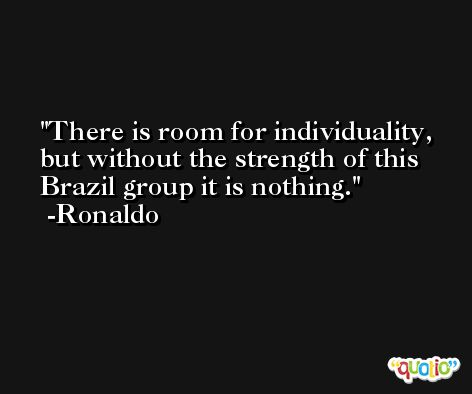 There is room for individuality, but without the strength of this Brazil group it is nothing. -Ronaldo