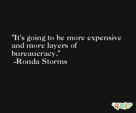 It's going to be more expensive and more layers of bureaucracy. -Ronda Storms